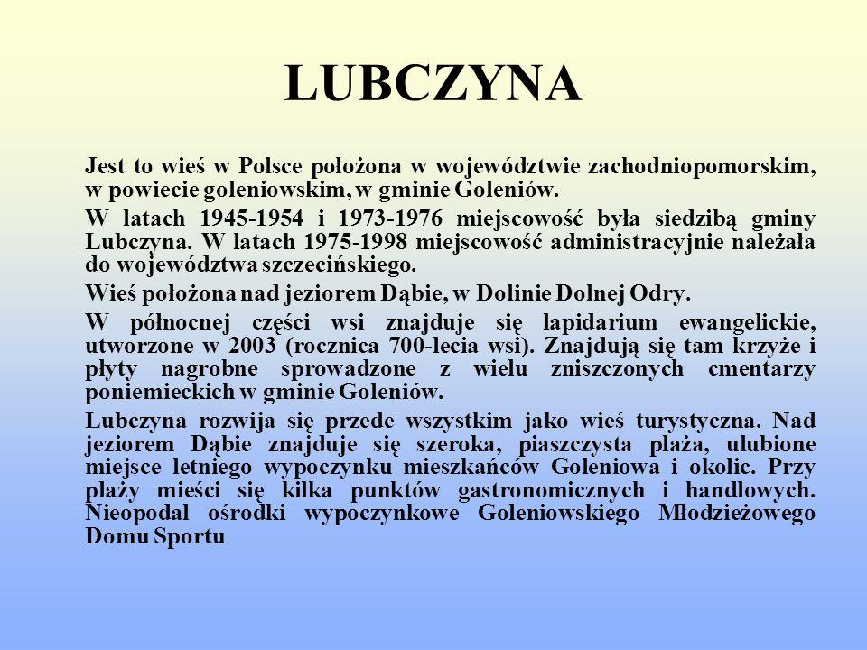 LUBCZYNA Jest to wieś w Polsce położona w województwie zachodniopomorskim, w powiecie goleniowskim, w gminie Goleniów. W latach 1945-1954 i 1973-1976