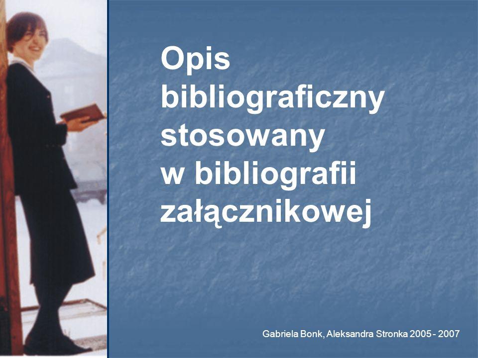 Opis bibliograficzny stosowany w bibliografii załącznikowej Gabriela Bonk, Aleksandra Stronka 2005 - 2007