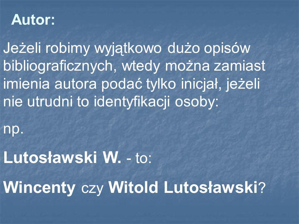 Jeżeli robimy wyjątkowo dużo opisów bibliograficznych, wtedy można zamiast imienia autora podać tylko inicjał, jeżeli nie utrudni to identyfikacji oso