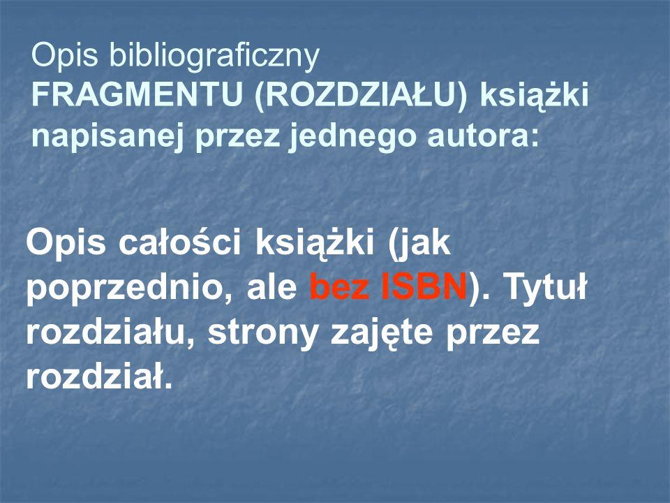 Opis bibliograficzny FRAGMENTU (ROZDZIAŁU) książki napisanej przez jednego autora: Opis całości książki (jak poprzednio, ale bez ISBN). Tytuł rozdział