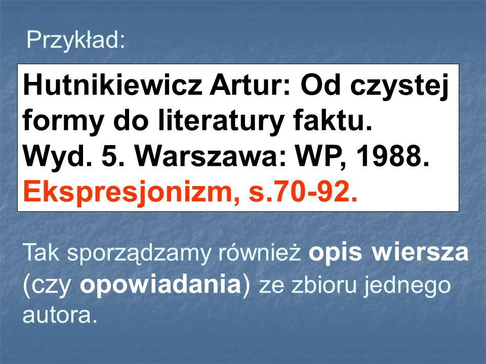 Przykład: Hutnikiewicz Artur: Od czystej formy do literatury faktu. Wyd. 5. Warszawa: WP, 1988. Ekspresjonizm, s.70-92. Tak sporządzamy również opis w