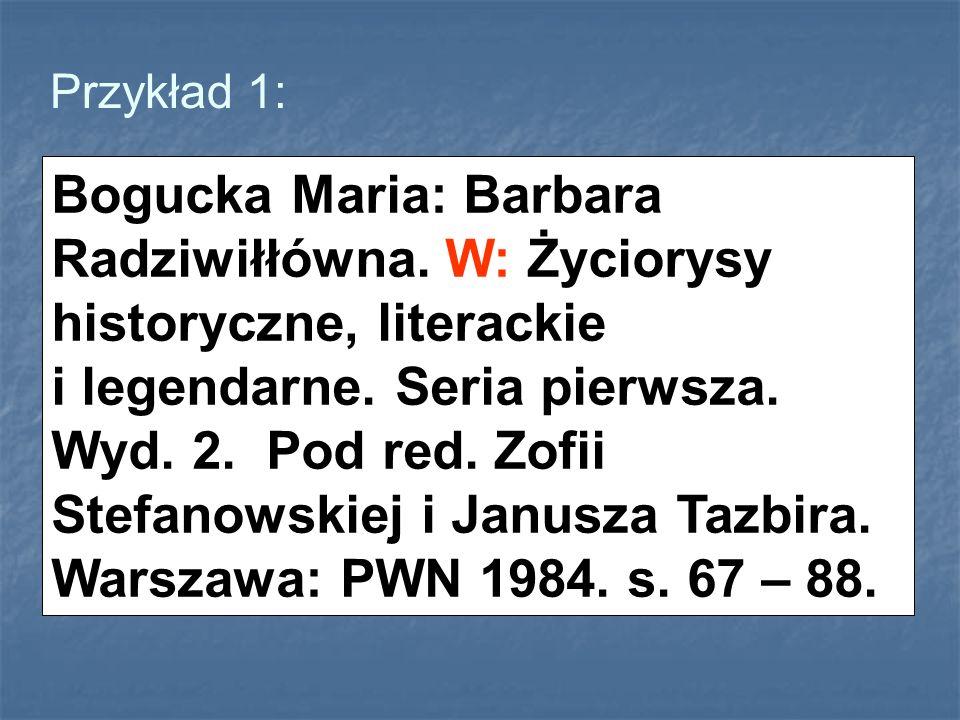 Przykład 1: Bogucka Maria: Barbara Radziwiłłówna. W: Życiorysy historyczne, literackie i legendarne. Seria pierwsza. Wyd. 2. Pod red. Zofii Stefanowsk