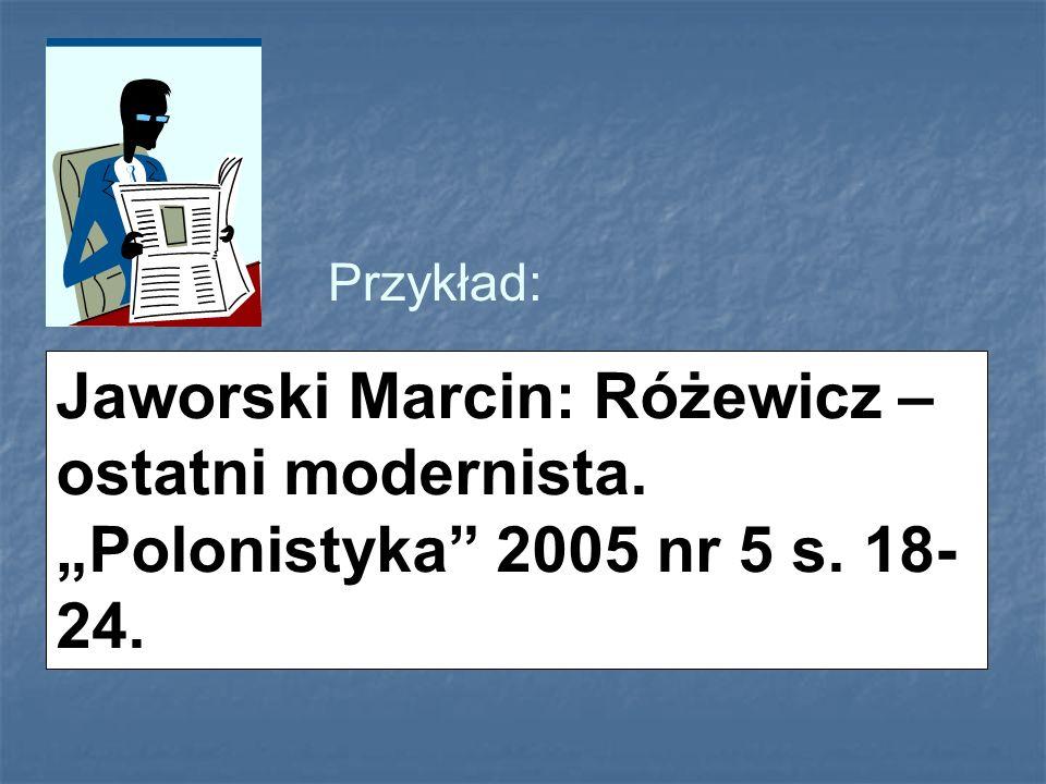 Przykład: Jaworski Marcin: Różewicz – ostatni modernista. Polonistyka 2005 nr 5 s. 18- 24.