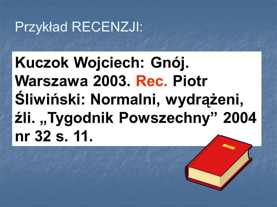 Przykład RECENZJI: Kuczok Wojciech: Gnój. Warszawa 2003. Rec. Piotr Śliwiński: Normalni, wydrążeni, źli. Tygodnik Powszechny 2004 nr 32 s. 11.