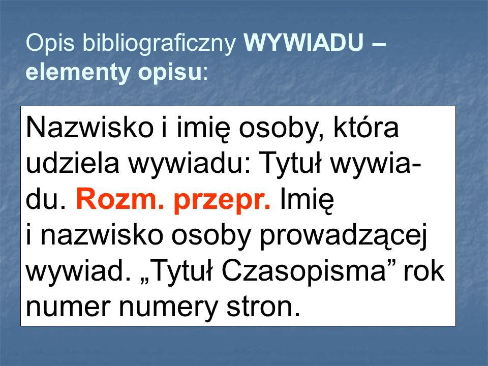 Opis bibliograficzny WYWIADU – elementy opisu: Nazwisko i imię osoby, która udziela wywiadu: Tytuł wywia- du. Rozm. przepr. Imię i nazwisko osoby prow