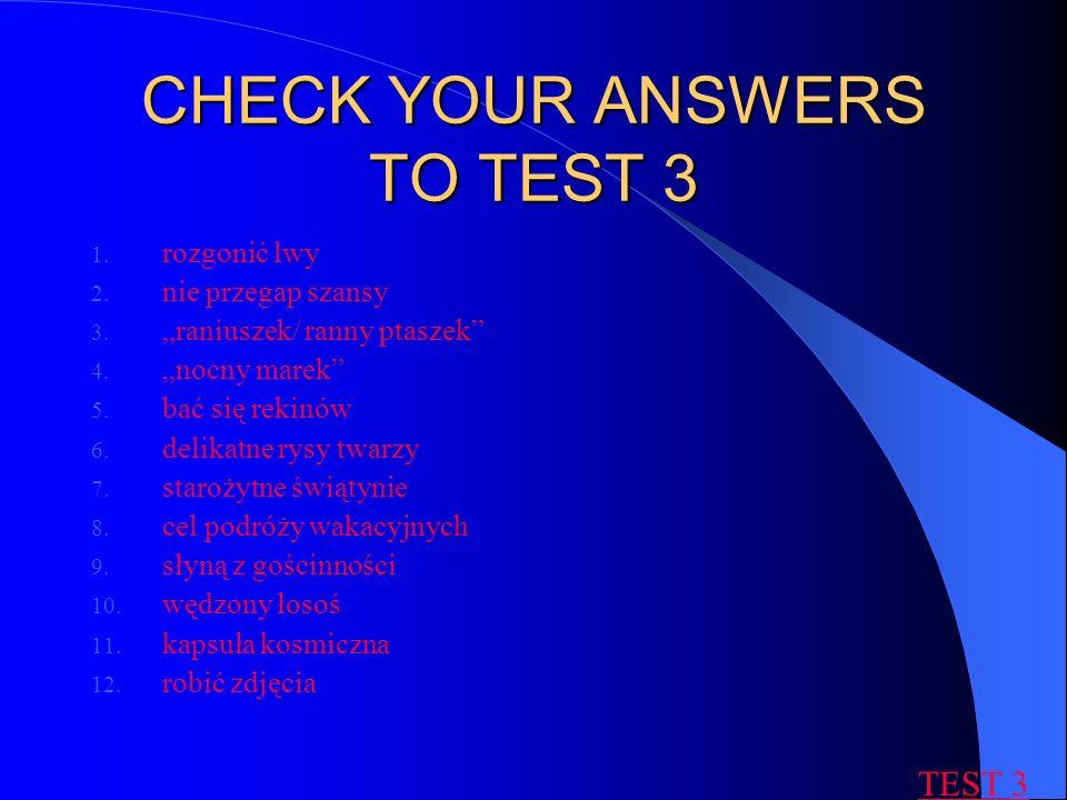 CHECK YOUR ANSWERS TO TEST 3 1. rozgonić lwy 2. nie przegap szansy 3. raniuszek/ ranny ptaszek 4. nocny marek 5. bać się rekinów 6. delikatne rysy twa
