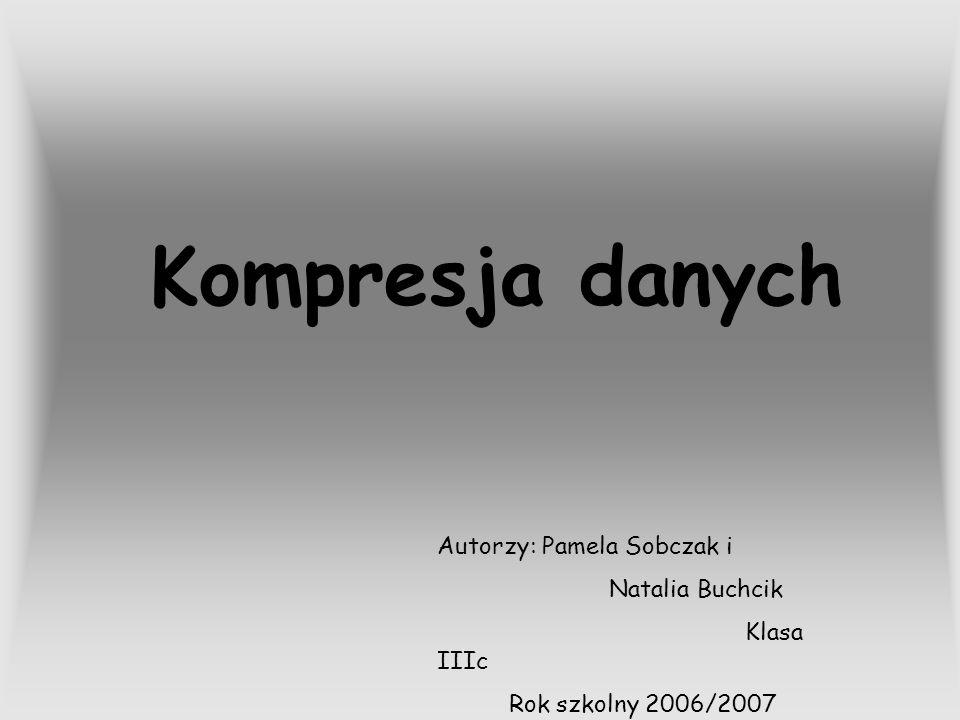 Kompresja danych Autorzy: Pamela Sobczak i Natalia Buchcik Klasa IIIc Rok szkolny 2006/2007
