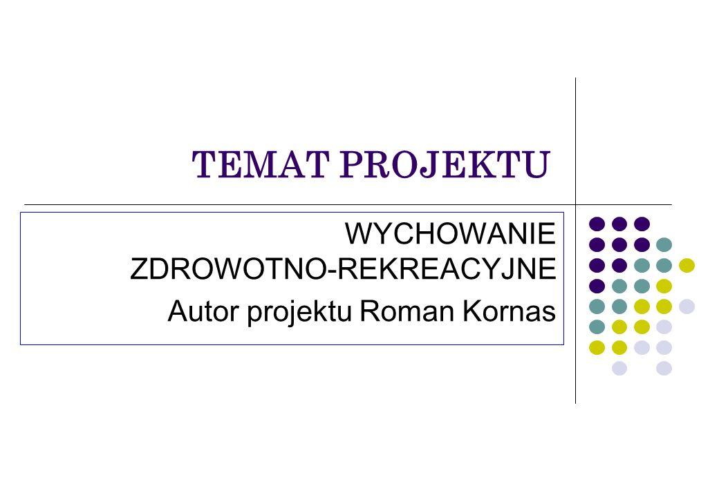 TEMAT PROJEKTU WYCHOWANIE ZDROWOTNO-REKREACYJNE Autor projektu Roman Kornas