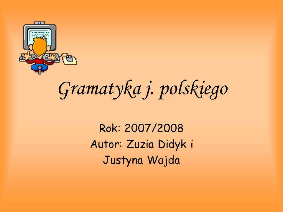 Gramatyka j. polskiego Rok: 2007/2008 Autor: Zuzia Didyk i Justyna Wajda
