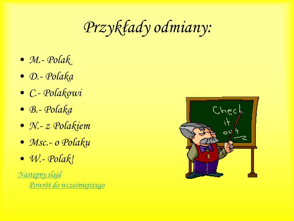 Przykłady odmiany: M.- Polak D.- Polaka C.- Polakowi B.- Polaka N.- z Polakiem Msc.- o Polaku W.- Polak! Następny slajd Powrót do wcześniejszego