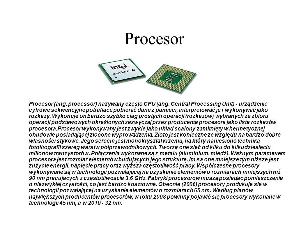 Procesor Procesor (ang. processor) nazywany często CPU (ang. Central Processing Unit) - urządzenie cyfrowe sekwencyjne potrafiące pobierać dane z pami