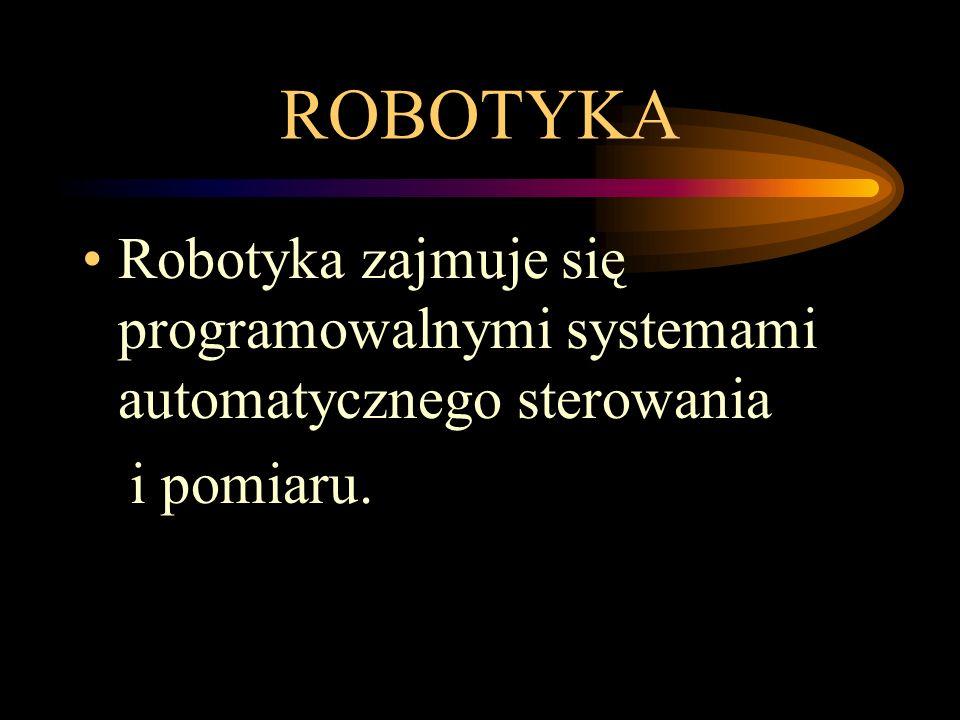 ROBOTYKA Robotyka zajmuje się programowalnymi systemami automatycznego sterowania i pomiaru.
