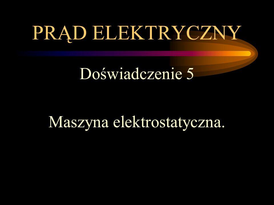 PRĄD ELEKTRYCZNY Doświadczenie 5 Maszyna elektrostatyczna.