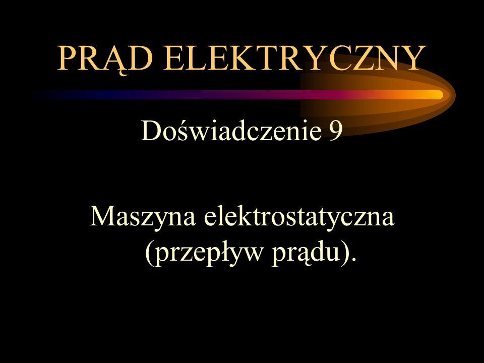 PRĄD ELEKTRYCZNY Doświadczenie 9 Maszyna elektrostatyczna (przepływ prądu).