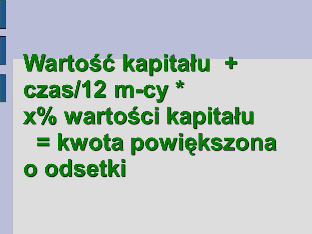 Wartość kapitału + czas/12 m-cy * x% wartości kapitału = kwota powiększona o odsetki = kwota powiększona o odsetki