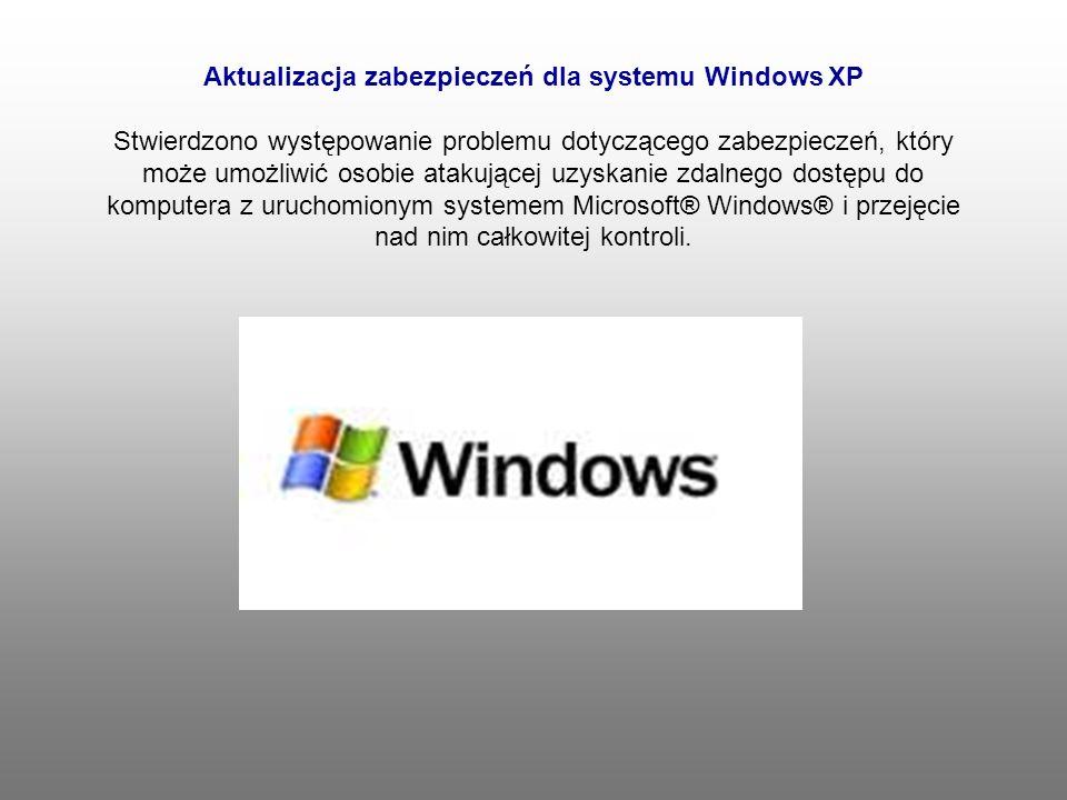 Aktualizacja zabezpieczeń dla systemu Windows XP Stwierdzono występowanie problemu dotyczącego zabezpieczeń, który może umożliwić osobie atakującej uzyskanie zdalnego dostępu do komputera z uruchomionym systemem Microsoft® Windows® i przejęcie nad nim całkowitej kontroli.