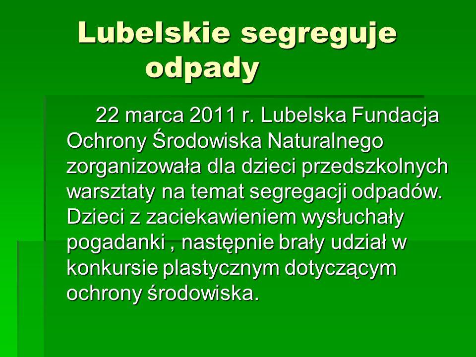 Lubelskie segreguje odpady Lubelskie segreguje odpady 22 marca 2011 r. Lubelska Fundacja Ochrony Środowiska Naturalnego zorganizowała dla dzieci przed