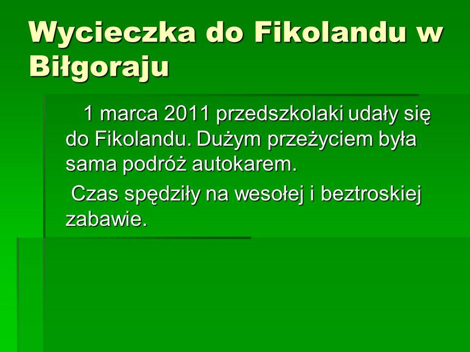 Wycieczka do Fikolandu w Biłgoraju 1 marca 2011 przedszkolaki udały się do Fikolandu. Dużym przeżyciem była sama podróż autokarem. 1 marca 2011 przeds