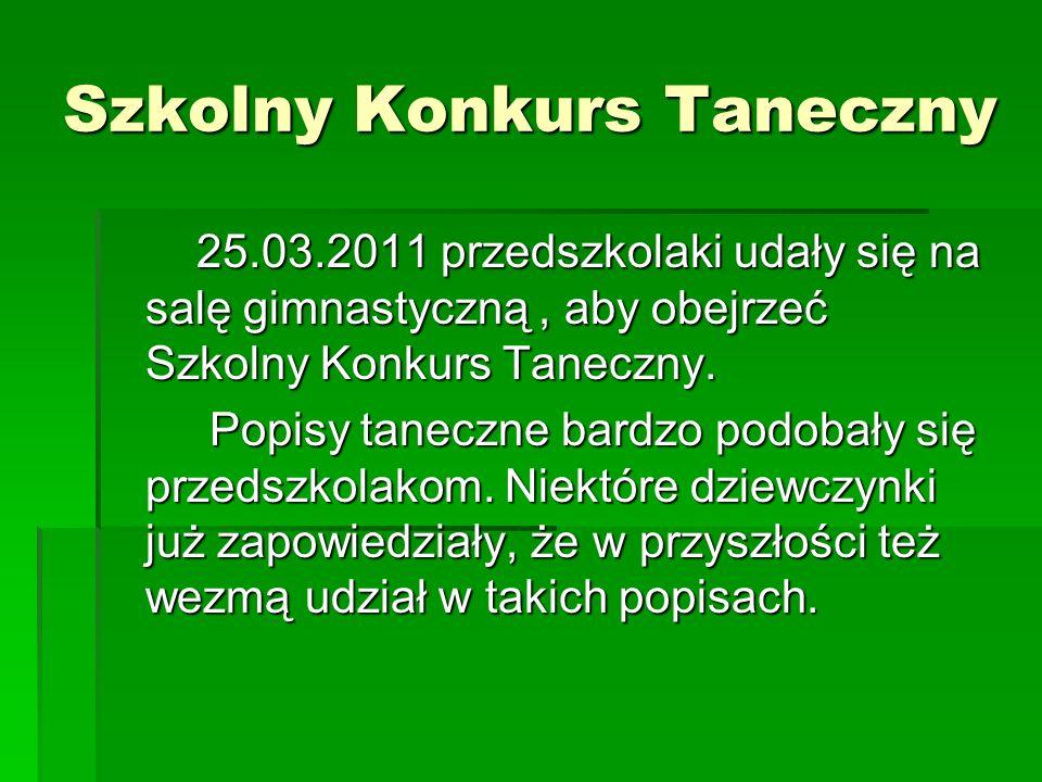 Szkolny Konkurs Taneczny 25.03.2011 przedszkolaki udały się na salę gimnastyczną, aby obejrzeć Szkolny Konkurs Taneczny.