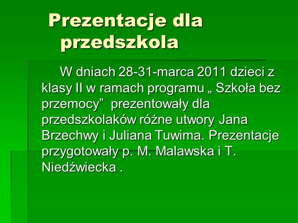Prezentacje dla przedszkola Prezentacje dla przedszkola W dniach 28-31-marca 2011 dzieci z klasy II w ramach programu Szkoła bez przemocy prezentowały dla przedszkolaków różne utwory Jana Brzechwy i Juliana Tuwima.
