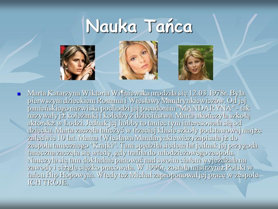 Nauka Tańca Marta Katarzyna Wiktoria Wi¶niewska urodziła się 12.03.1978r. Była pierwszym dzieckiem Romana i Wiesławy Mandrynkiewiczów. Od jej panieńsk