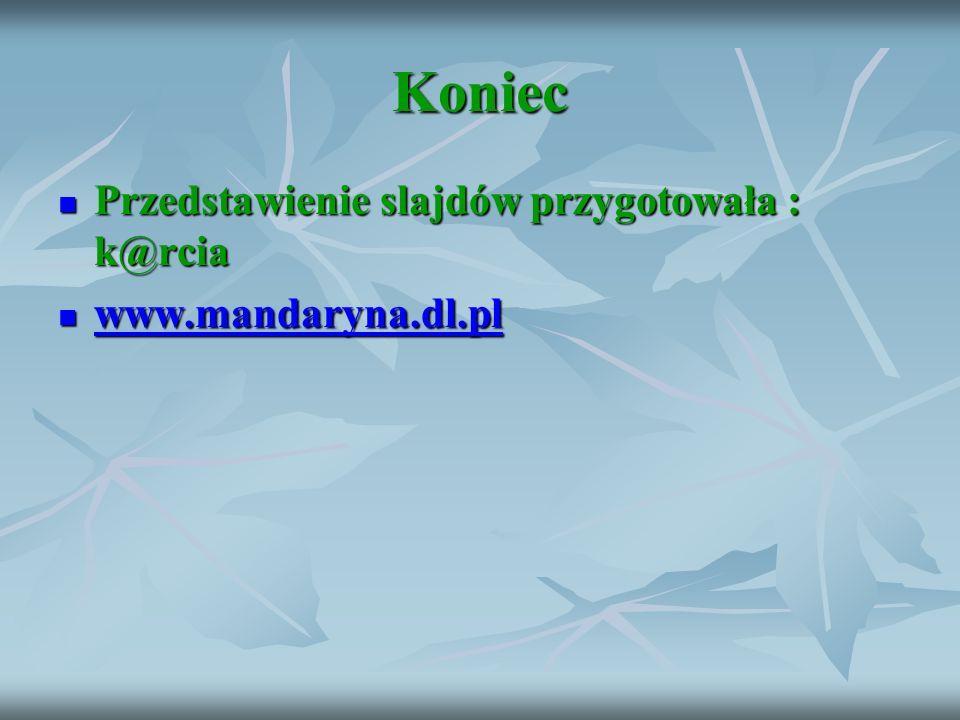 Koniec Przedstawienie slajdów przygotowała : k@rcia Przedstawienie slajdów przygotowała : k@rcia www.mandaryna.dl.pl www.mandaryna.dl.pl www.mandaryna