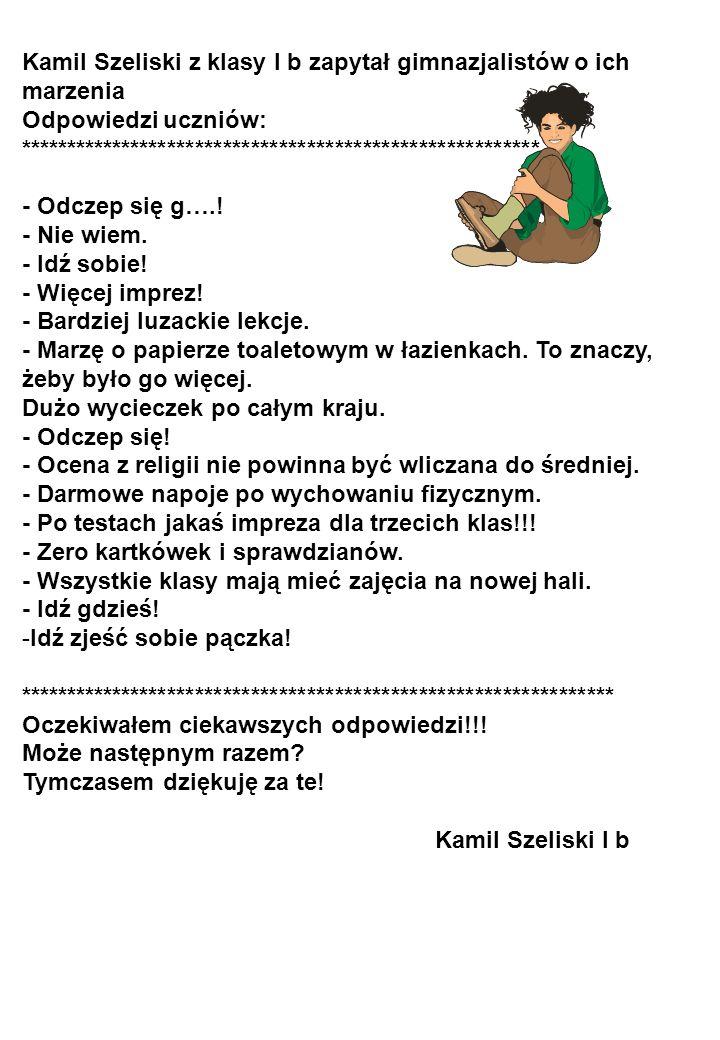 Kamil Szeliski z klasy I b zapytał gimnazjalistów o ich marzenia Odpowiedzi uczniów: ******************************************************** - Odczep się g…..