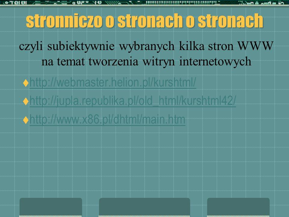 stronniczo o stronach o stronach http://webmaster.helion.pl/kurshtml/ http://jupla.republika.pl/old_html/kurshtml42/ http://www.x86.pl/dhtml/main.htm czyli subiektywnie wybranych kilka stron WWW na temat tworzenia witryn internetowych