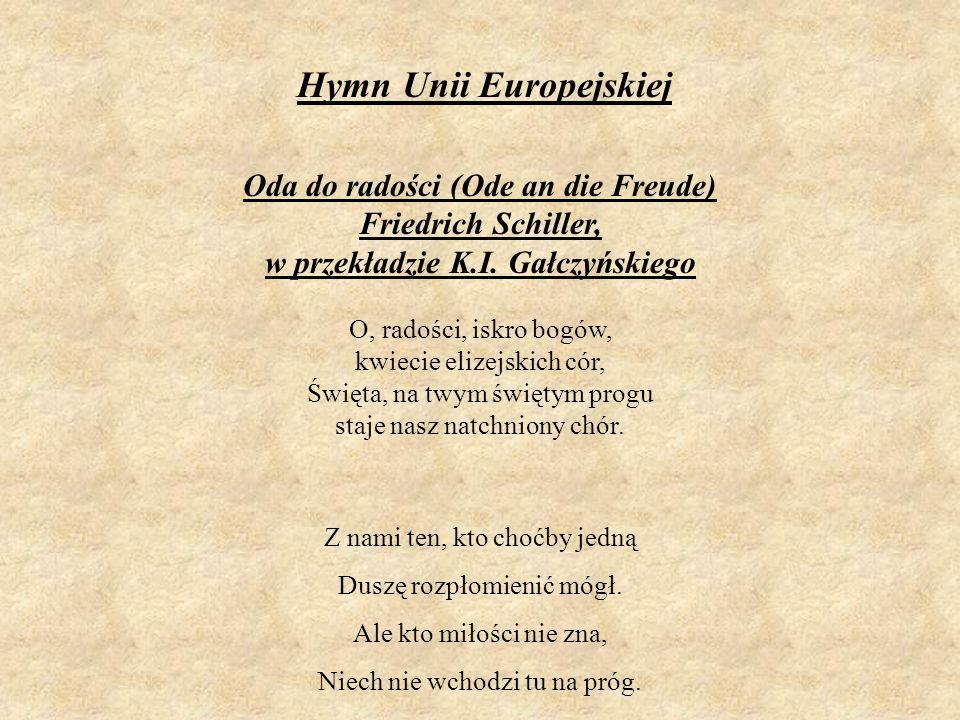 Hymn Unii Europejskiej Oda do radości (Ode an die Freude) Friedrich Schiller, w przekładzie K.I. Gałczyńskiego O, radości, iskro bogów, kwiecie elizej