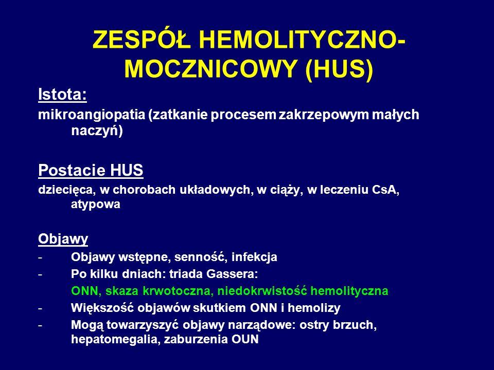 ZESPÓŁ HEMOLITYCZNO- MOCZNICOWY (HUS) Istota: mikroangiopatia (zatkanie procesem zakrzepowym małych naczyń) Postacie HUS dziecięca, w chorobach układo