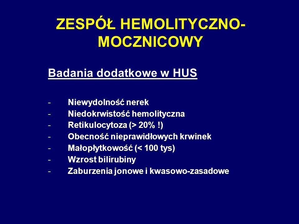 ZESPÓŁ HEMOLITYCZNO- MOCZNICOWY Badania dodatkowe w HUS -Niewydolność nerek -Niedokrwistość hemolityczna -Retikulocytoza (> 20% !) -Obecność nieprawid
