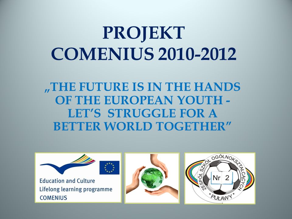 PROJEKT COMENIUS 2010-2012 THE FUTURE IS IN THE HANDS OF THE EUROPEAN YOUTH - LETS STRUGGLE FOR A BETTER WORLD TOGETHER