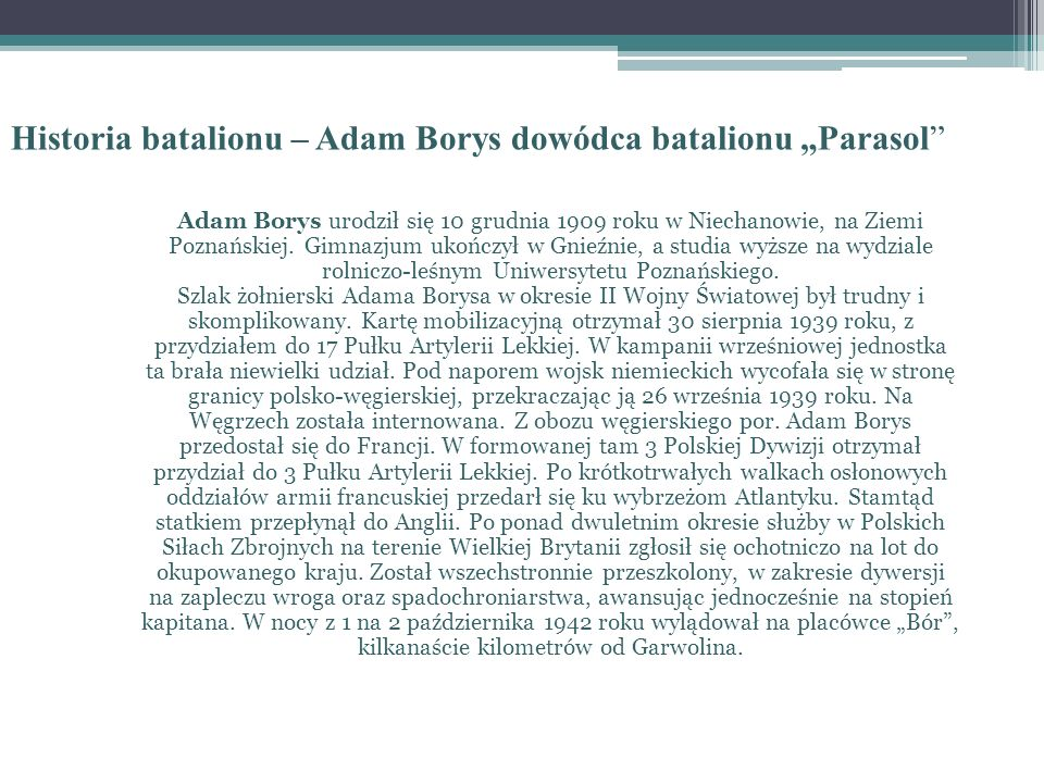 Historia batalionu – Adam Borys dowódca batalionu Parasol Adam Borys urodził się 10 grudnia 1909 roku w Niechanowie, na Ziemi Poznańskiej. Gimnazjum u