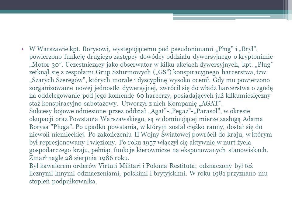 W Warszawie kpt. Borysowi, występującemu pod pseudonimami Pług i Bryl, powierzono funkcję drugiego zastępcy dowódcy oddziału dywersyjnego o kryptonimi