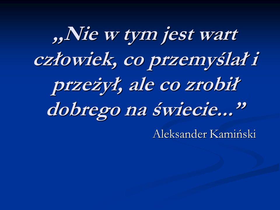 ,,Nie w tym jest wart człowiek, co przemyślał i przeżył, ale co zrobił dobrego na świecie... Aleksander Kamiński