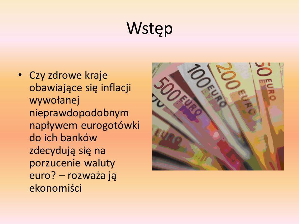 Wstęp Czy zdrowe kraje obawiające się inflacji wywołanej nieprawdopodobnym napływem eurogotówki do ich banków zdecydują się na porzucenie waluty euro.