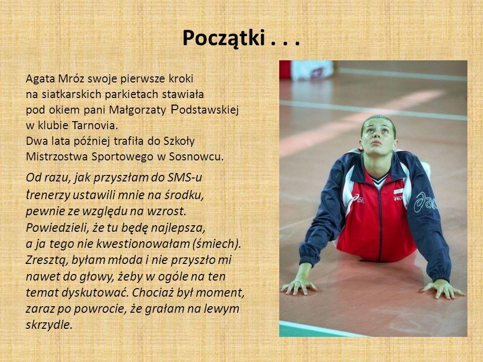 Początki... Agata Mróz swoje pierwsze kroki na siatkarskich parkietach stawiała pod okiem pani Małgorzaty P odstawskiej w klubie Tarnovia. Dwa lata pó