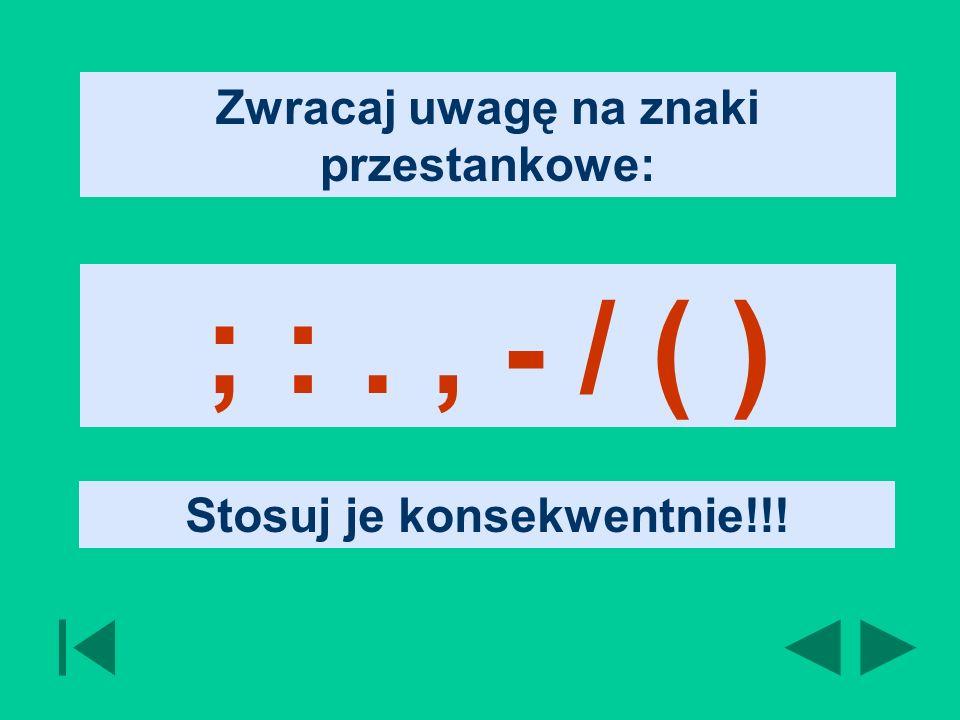 Zwracaj uwagę na znaki przestankowe: ; :., - / ( ) Stosuj je konsekwentnie!!!