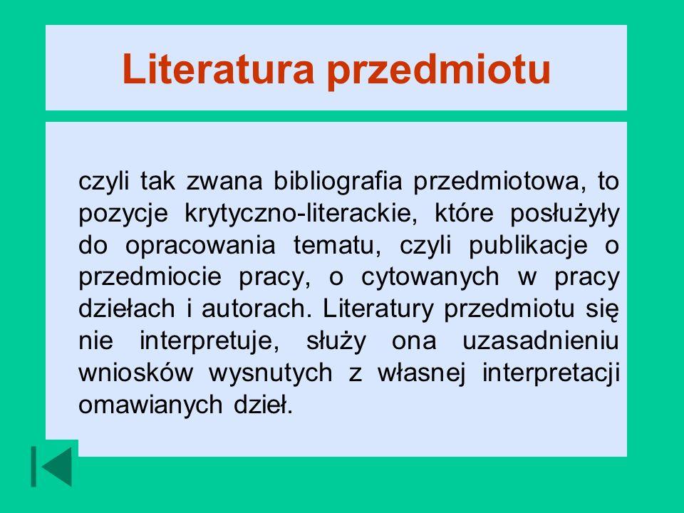 Literatura przedmiotu czyli tak zwana bibliografia przedmiotowa, to pozycje krytyczno-literackie, które posłużyły do opracowania tematu, czyli publikacje o przedmiocie pracy, o cytowanych w pracy dziełach i autorach.