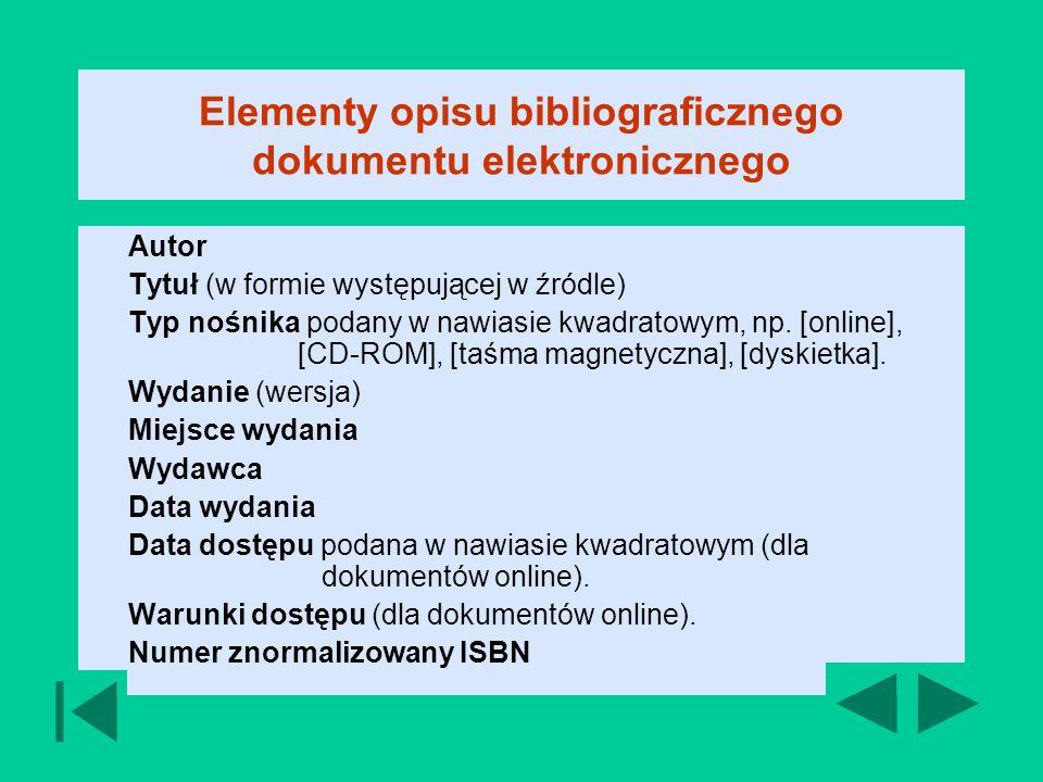 Elementy opisu bibliograficznego dokumentu elektronicznego Autor Tytuł (w formie występującej w źródle) Typ nośnika podany w nawiasie kwadratowym, np.