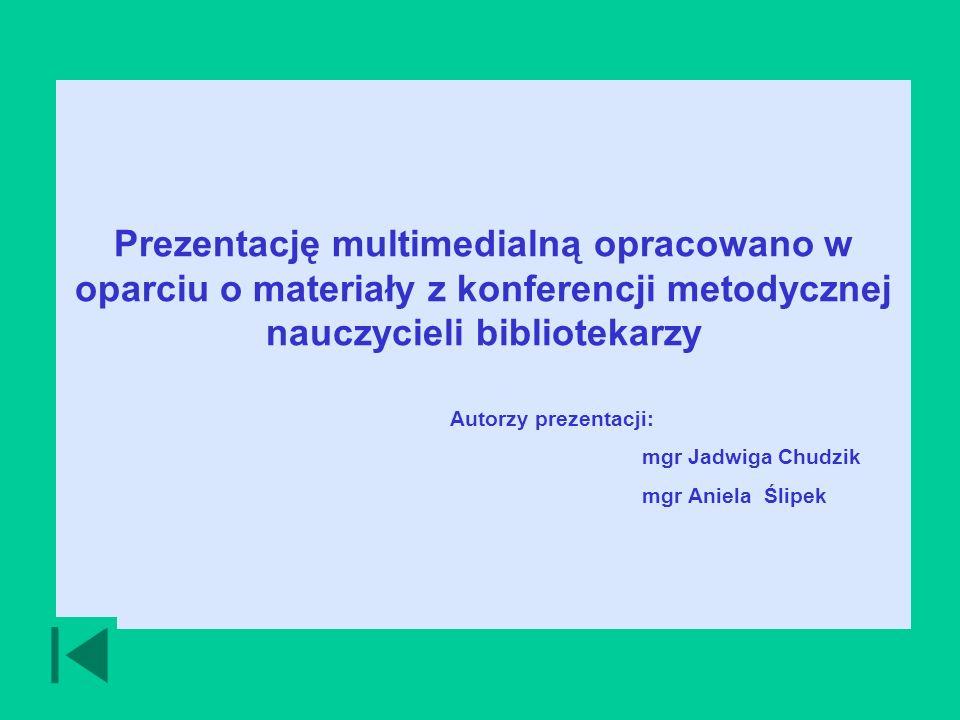 Prezentację multimedialną opracowano w oparciu o materiały z konferencji metodycznej nauczycieli bibliotekarzy Autorzy prezentacji: mgr Jadwiga Chudzik mgr Aniela Ślipek