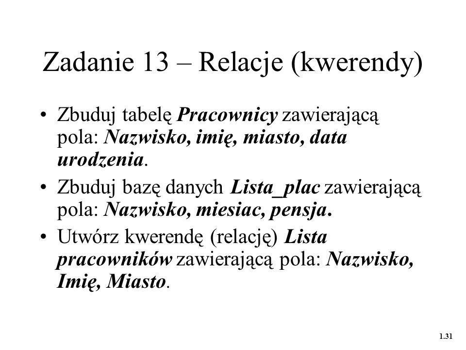 Zadanie 13 – Relacje (kwerendy) Zbuduj tabelę Pracownicy zawierającą pola: Nazwisko, imię, miasto, data urodzenia.