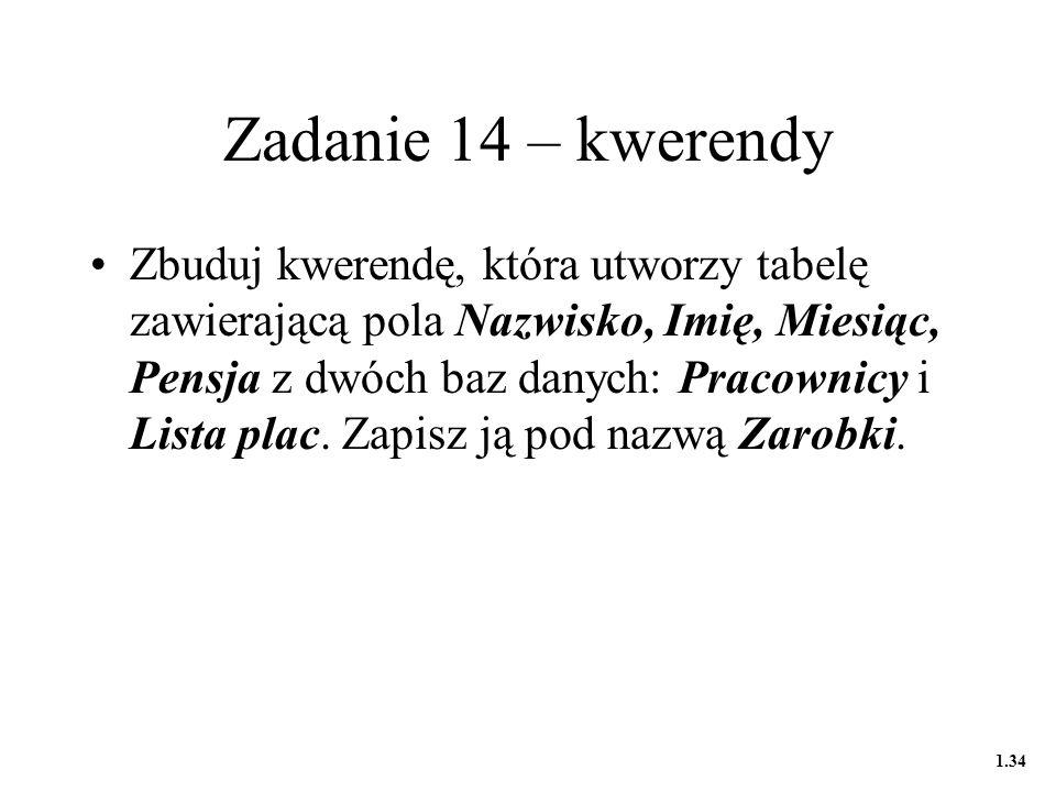 Zadanie 14 – kwerendy Zbuduj kwerendę, która utworzy tabelę zawierającą pola Nazwisko, Imię, Miesiąc, Pensja z dwóch baz danych: Pracownicy i Lista plac.