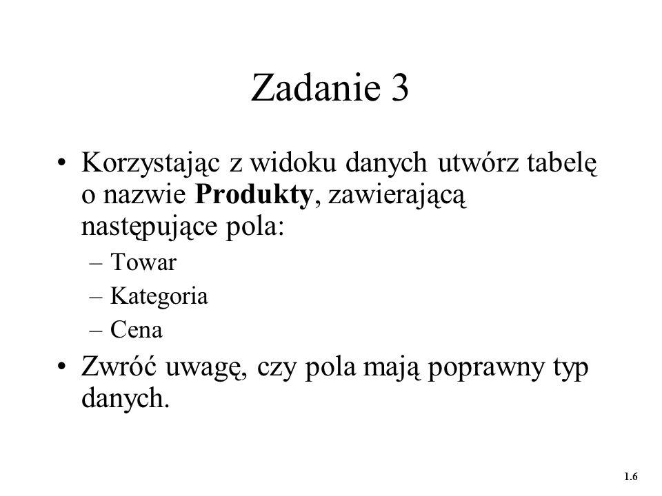 Zadanie 4a W widoku projektu utwórz tabelę o nazwie Dostawcy, zawierającą następujące pola: –Dostawca –Kod pocztowy –Miasto –Ulica –NIP Dla klucza podstawowego przyjmij typ Autonumerowanie 1.7