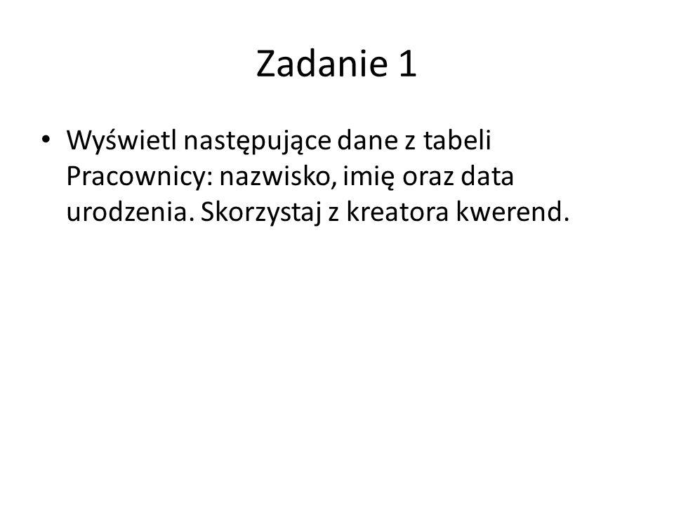 Zadanie 1 Wyświetl następujące dane z tabeli Pracownicy: nazwisko, imię oraz data urodzenia.
