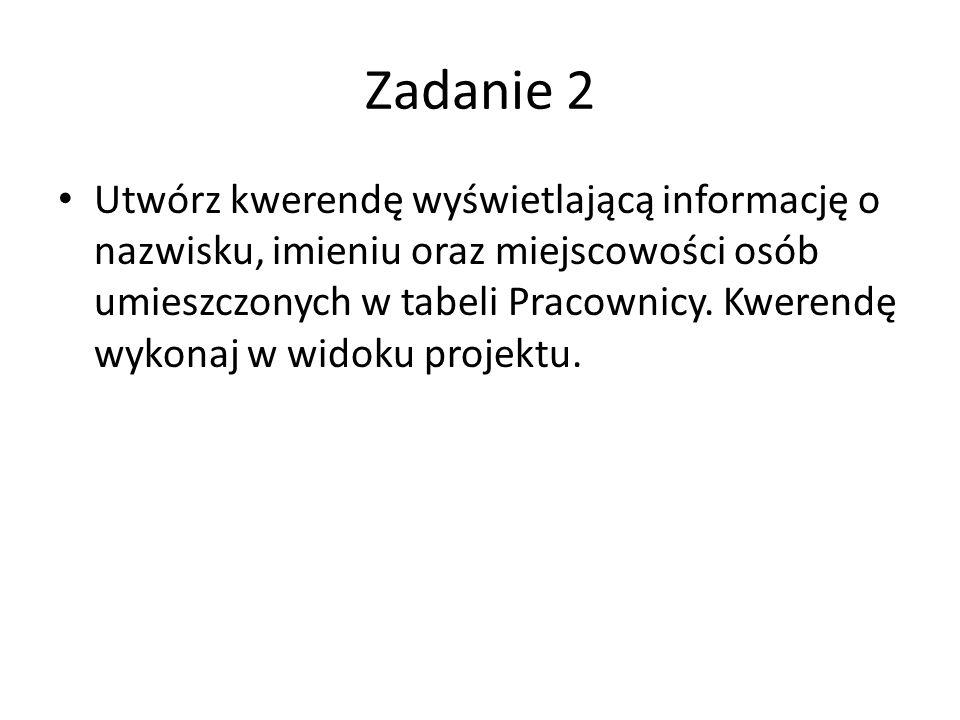 Zadanie 2 Utwórz kwerendę wyświetlającą informację o nazwisku, imieniu oraz miejscowości osób umieszczonych w tabeli Pracownicy.
