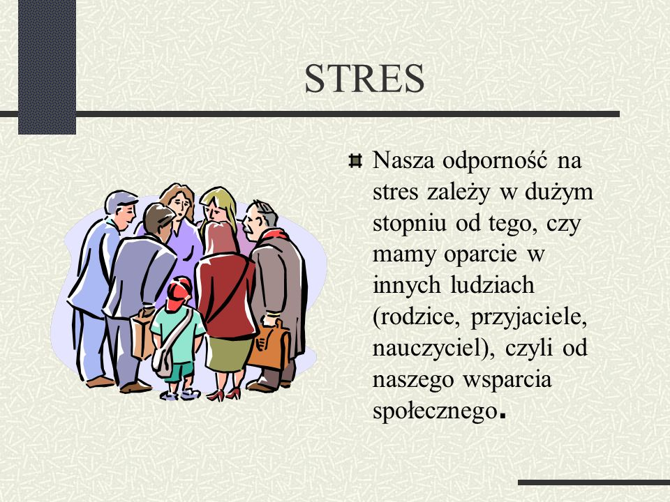 STRES Nasza odporność na stres zależy w dużym stopniu od tego, czy mamy oparcie w innych ludziach (rodzice, przyjaciele, nauczyciel), czyli od naszego