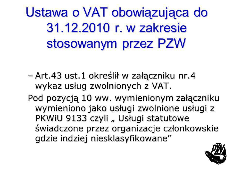 Ustawa o VAT obowiązująca do 31.12.2010 r. w zakresie stosowanym przez PZW –Art.43 ust.1 określił w załączniku nr.4 wykaz usług zwolnionych z VAT. Pod