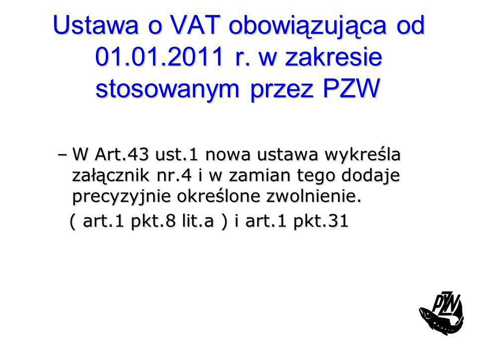 Ustawa o VAT obowiązująca od 01.01.2011 r. w zakresie stosowanym przez PZW –W Art.43 ust.1 nowa ustawa wykreśla załącznik nr.4 i w zamian tego dodaje