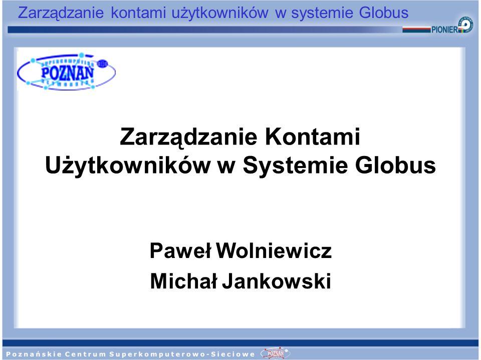 Zarządzanie kontami użytkowników w systemie Globus Zarządzanie Kontami Użytkowników w Systemie Globus Paweł Wolniewicz Michał Jankowski